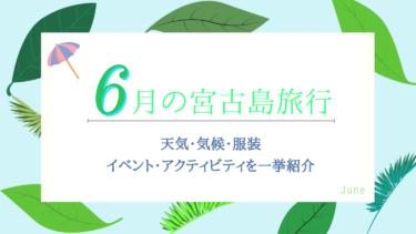 【6月の宮古島旅行】気候・天気・服装は?楽しみ方のコツをご紹介!
